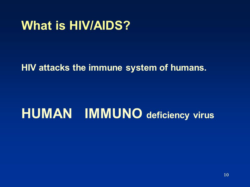 10 What is HIV/AIDS HIV attacks the immune system of humans. HUMAN IMMUNO deficiency virus