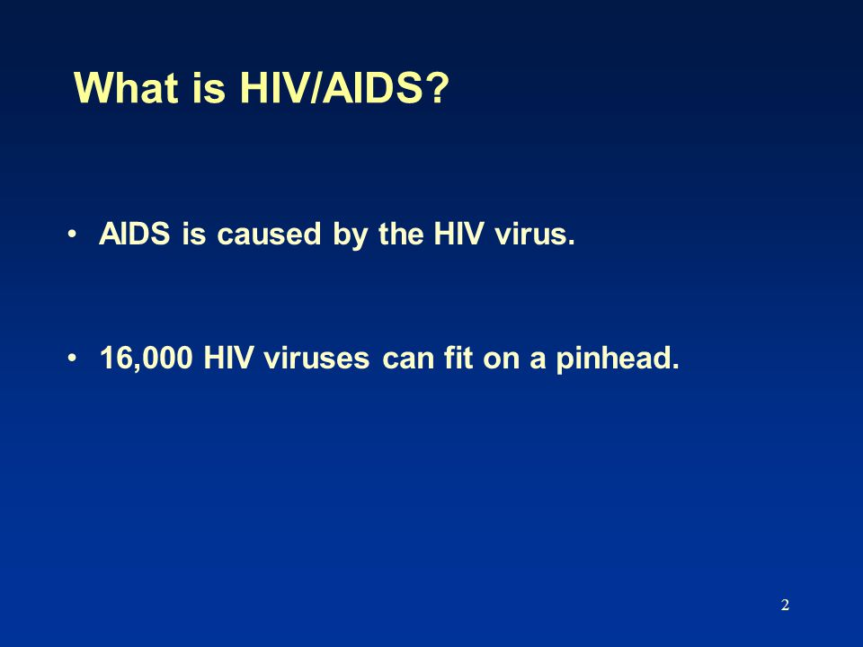 2 What is HIV/AIDS AIDS is caused by the HIV virus. 16,000 HIV viruses can fit on a pinhead.