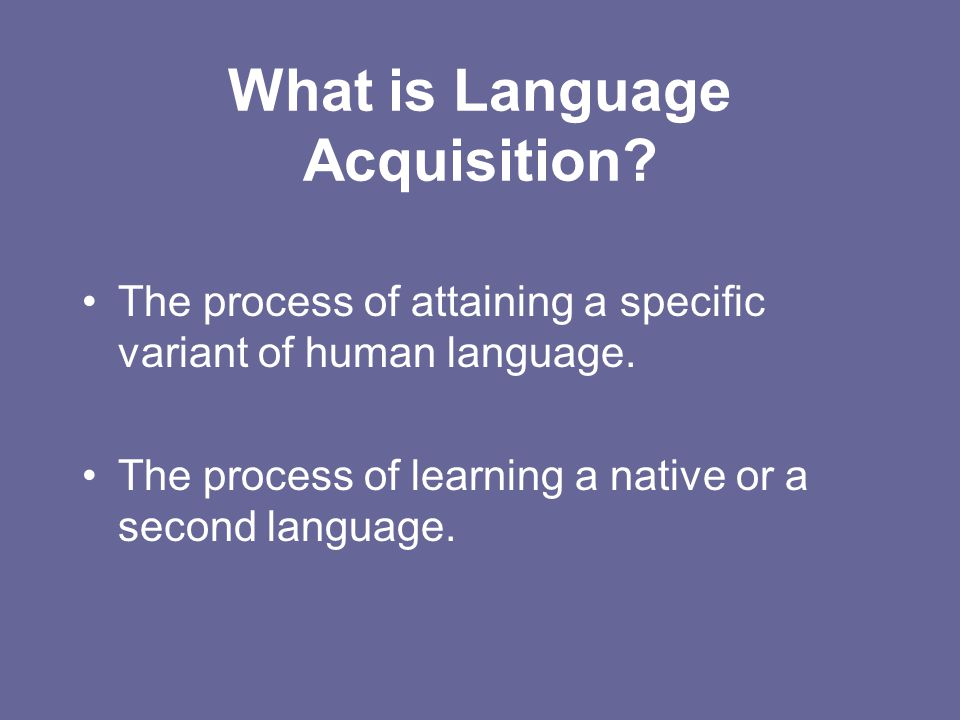 What is Language Acquisition? The process of attaining a specific variant of human language. The process of learning a native or a second language.