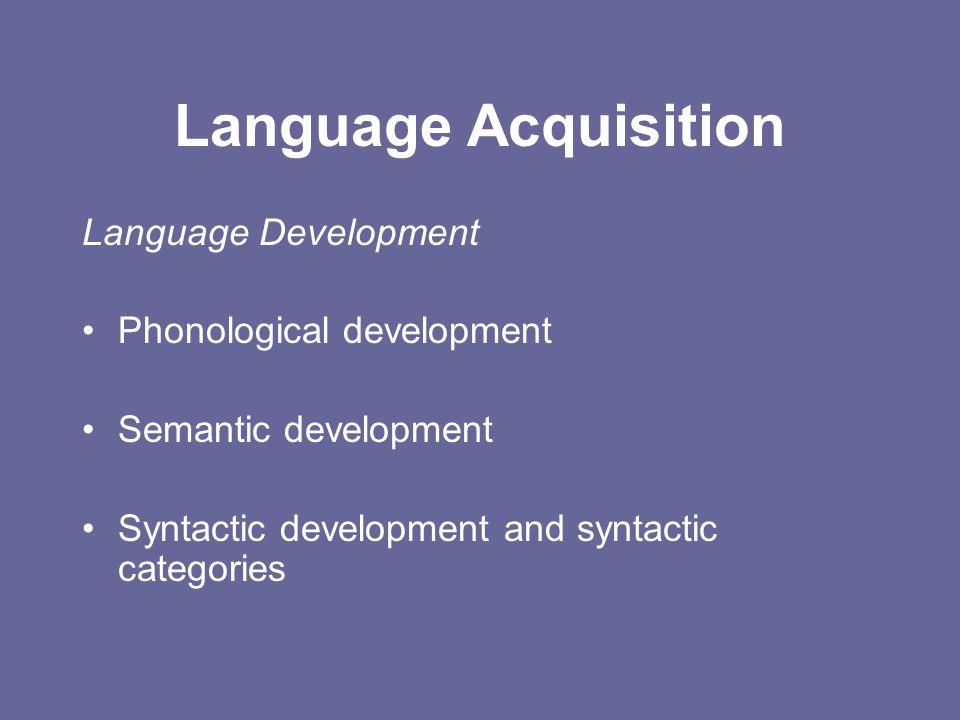 Language Acquisition Language Development Phonological development Semantic development Syntactic development and syntactic categories