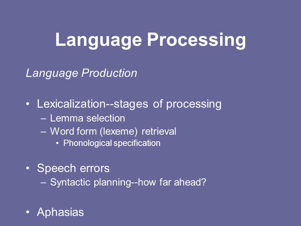 Language Processing Language Production Lexicalization--stages of processing –Lemma selection –Word form (lexeme) retrieval Phonological specification