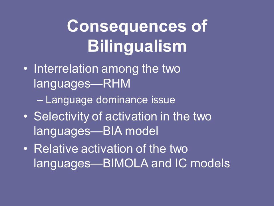 Consequences of Bilingualism Interrelation among the two languages—RHM –Language dominance issue Selectivity of activation in the two languages—BIA mo
