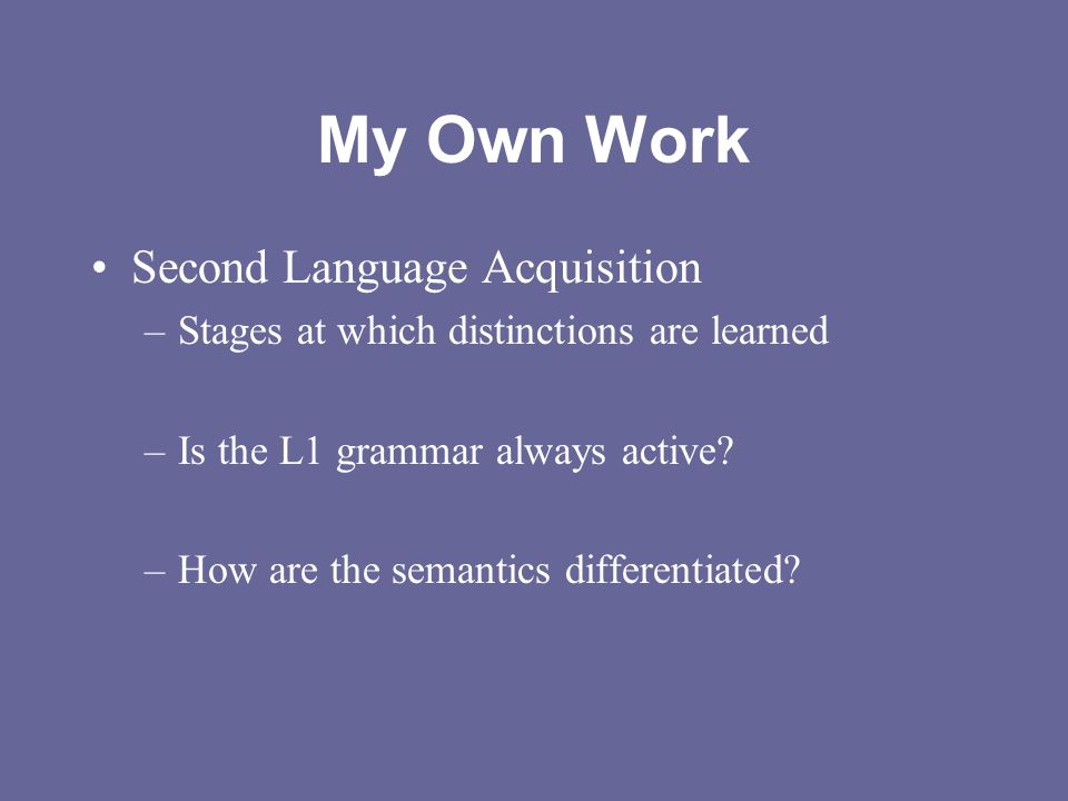 My Own Work Second Language Acquisition –Stages at which distinctions are learned –Is the L1 grammar always active? –How are the semantics differentia
