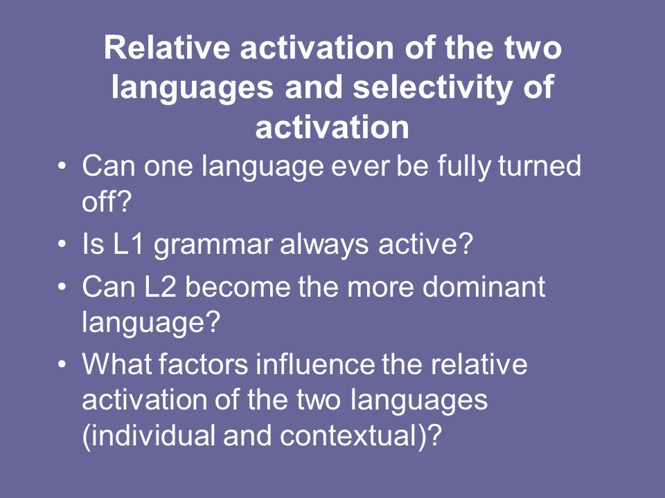 Relative activation of the two languages and selectivity of activation Can one language ever be fully turned off? Is L1 grammar always active? Can L2