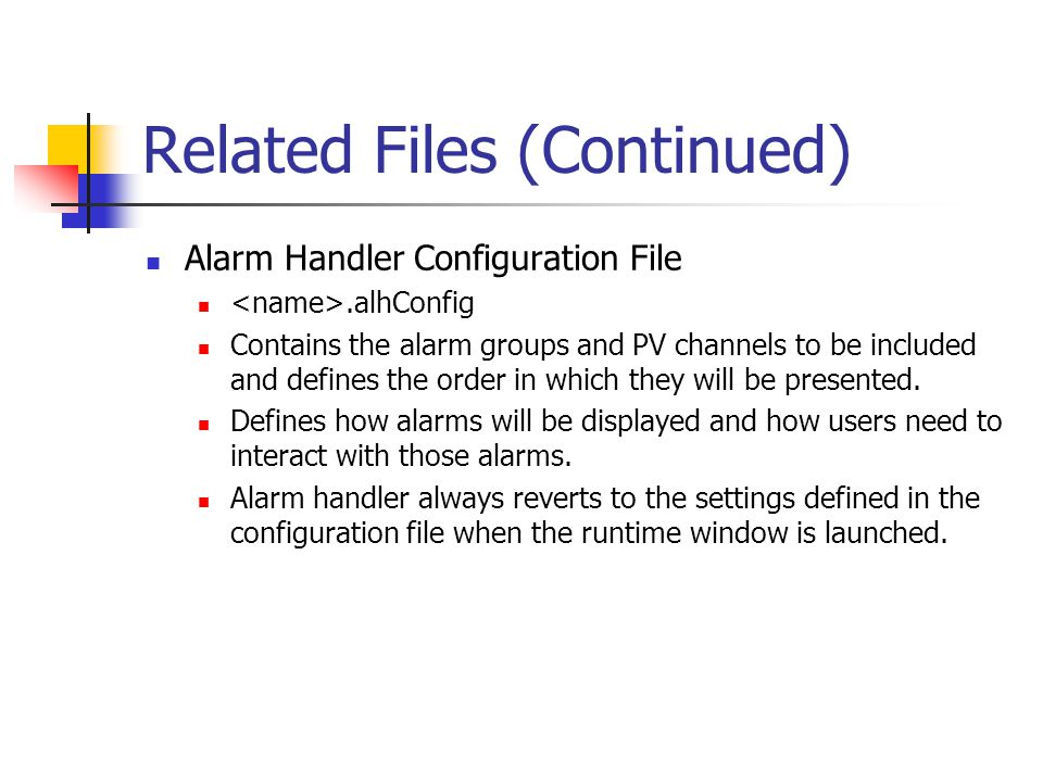 Related Files (Continued) Alarm Handler Configuration File.alhConfig Contains the alarm groups and PV channels to be included and defines the order in which they will be presented.