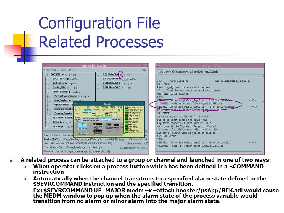 Configuration File Related Processes A related process can be attached to a group or channel and launched in one of two ways: When operator clicks on a process button which has been defined in a $COMMAND instruction Automatically when the channel transitions to a specified alarm state defined in the $SEVRCOMMAND instruction and the specified transition.
