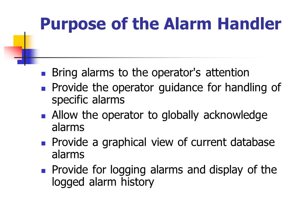 Purpose of the Alarm Handler Bring alarms to the operator s attention Provide the operator guidance for handling of specific alarms Allow the operator to globally acknowledge alarms Provide a graphical view of current database alarms Provide for logging alarms and display of the logged alarm history