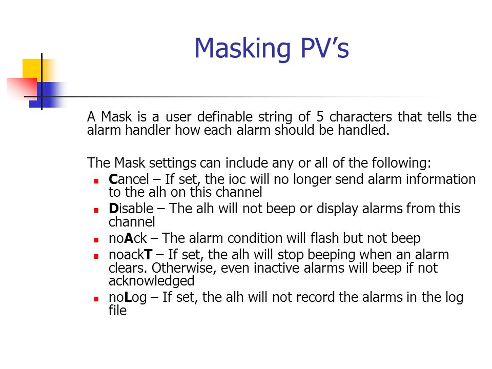 Masking PV's A Mask is a user definable string of 5 characters that tells the alarm handler how each alarm should be handled.