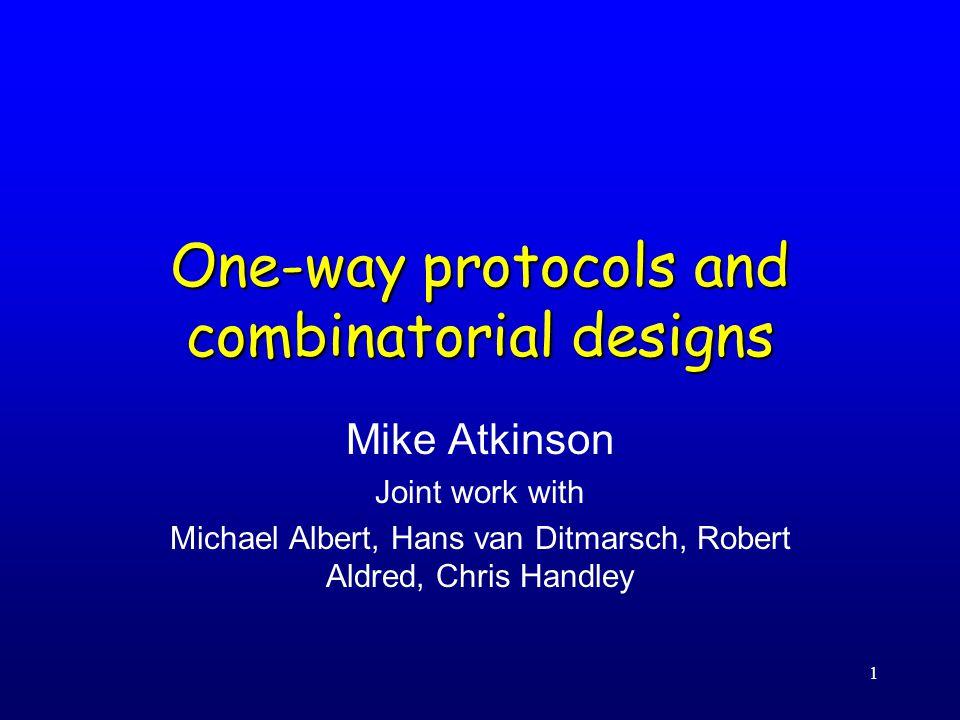 1 One-way protocols and combinatorial designs Mike Atkinson Joint work with Michael Albert, Hans van Ditmarsch, Robert Aldred, Chris Handley