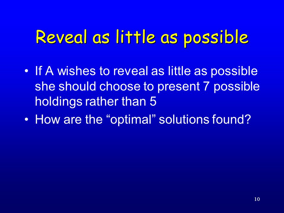 10 Reveal as little as possible If A wishes to reveal as little as possible she should choose to present 7 possible holdings rather than 5 How are the optimal solutions found