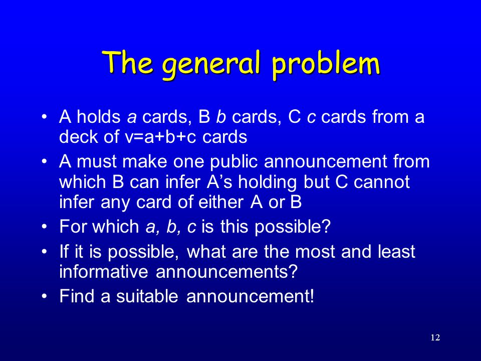 12 The general problem A holds a cards, B b cards, C c cards from a deck of v=a+b+c cards A must make one public announcement from which B can infer A's holding but C cannot infer any card of either A or B For which a, b, c is this possible.