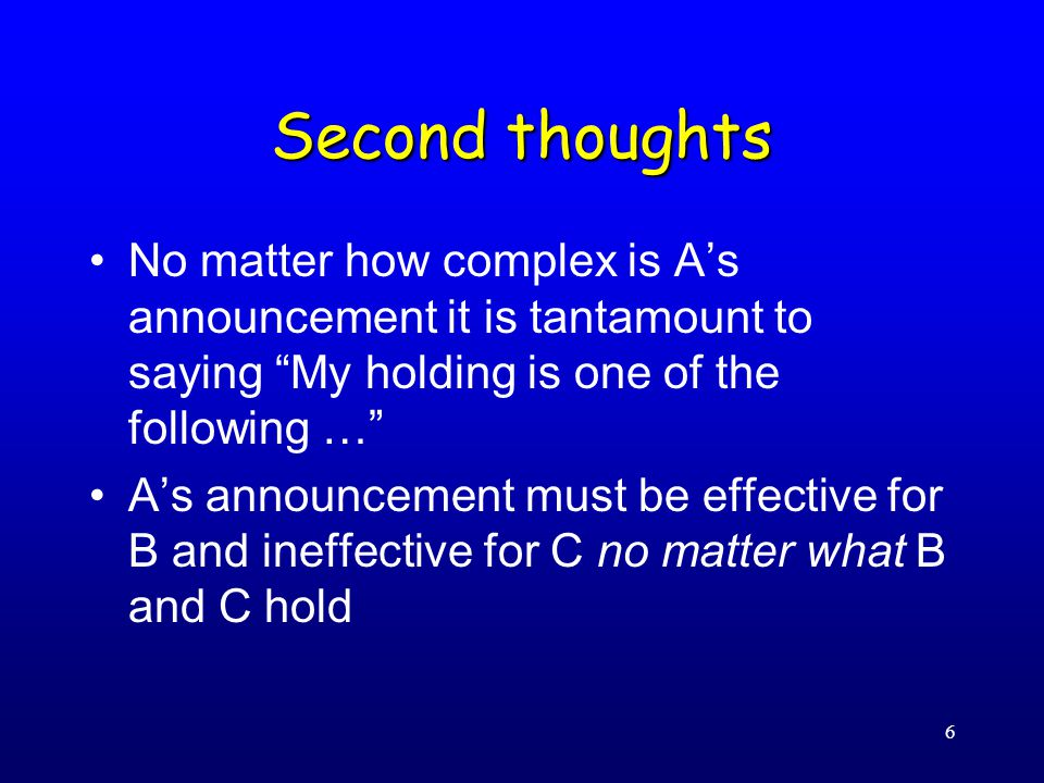 6 Second thoughts No matter how complex is A's announcement it is tantamount to saying My holding is one of the following … A's announcement must be effective for B and ineffective for C no matter what B and C hold
