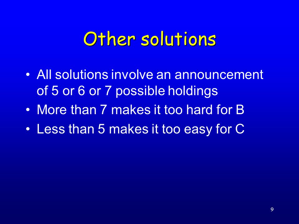 9 Other solutions All solutions involve an announcement of 5 or 6 or 7 possible holdings More than 7 makes it too hard for B Less than 5 makes it too easy for C