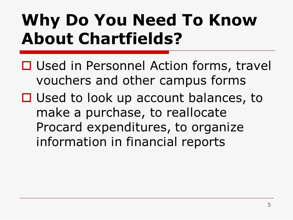 5 Why Do You Need To Know About Chartfields?  Used in Personnel Action forms, travel vouchers and other campus forms  Used to look up account balanc