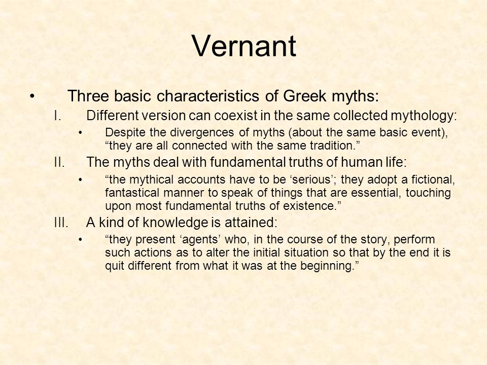 Vernant Three basic characteristics of Greek myths: I.Different version can coexist in the same collected mythology: Despite the divergences of myths (about the same basic event), they are all connected with the same tradition. II.The myths deal with fundamental truths of human life: the mythical accounts have to be 'serious'; they adopt a fictional, fantastical manner to speak of things that are essential, touching upon most fundamental truths of existence. III.A kind of knowledge is attained: they present 'agents' who, in the course of the story, perform such actions as to alter the initial situation so that by the end it is quit different from what it was at the beginning.