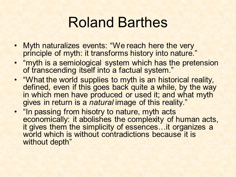 Roland Barthes Myth naturalizes events: We reach here the very principle of myth: it transforms history into nature. myth is a semiological system which has the pretension of transcending itself into a factual system. What the world supplies to myth is an historical reality, defined, even if this goes back quite a while, by the way in which men have produced or used it; and what myth gives in return is a natural image of this reality. In passing from hisotry to nature, myth acts economically: it abolishes the complexity of human acts, it gives them the simplicity of essences…it organizes a world which is without contradictions because it is without depth