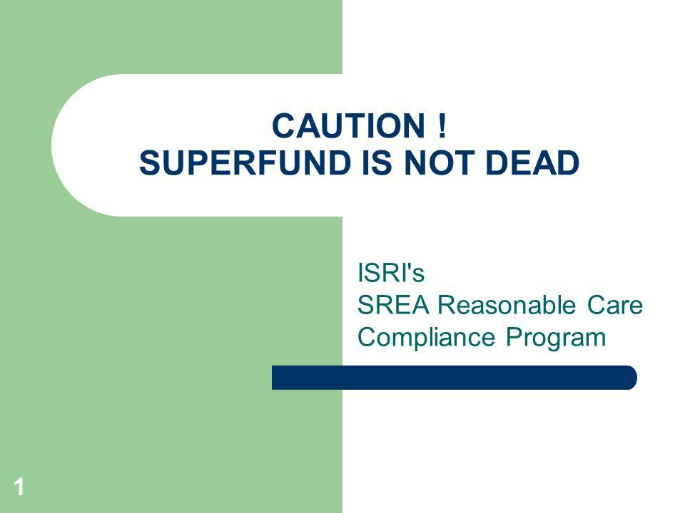 1 CAUTION ! SUPERFUND IS NOT DEAD ISRI s SREA Reasonable Care Compliance Program
