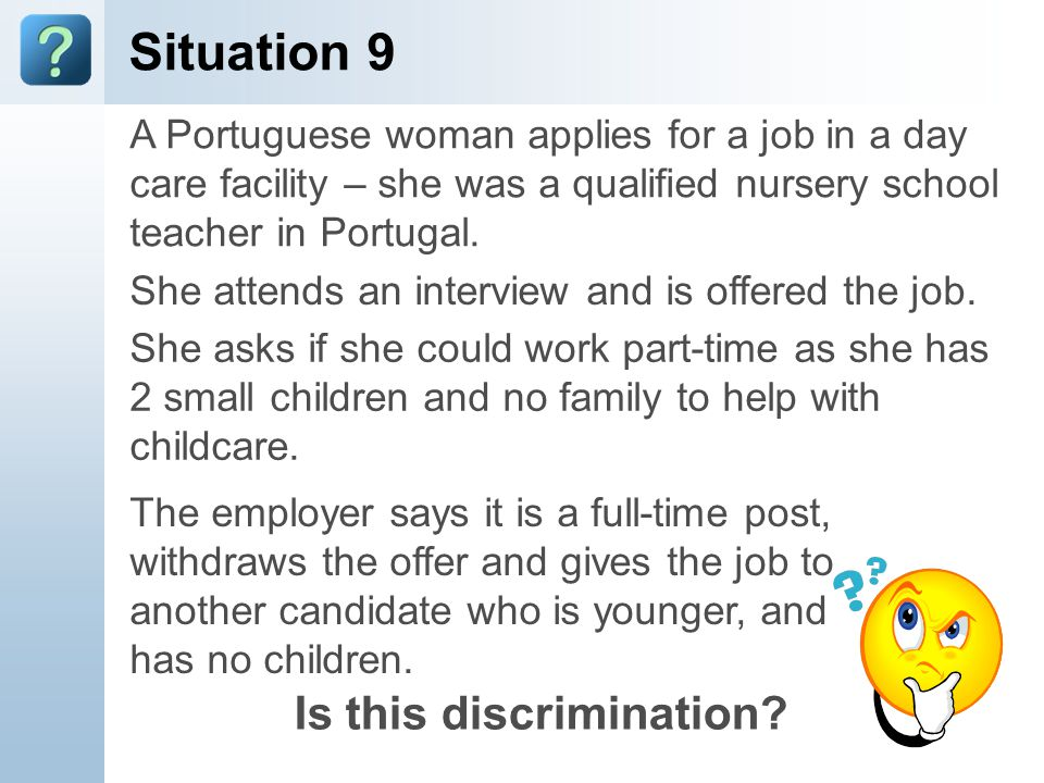 Situation 9 A Portuguese woman applies for a job in a day care facility – she was a qualified nursery school teacher in Portugal.