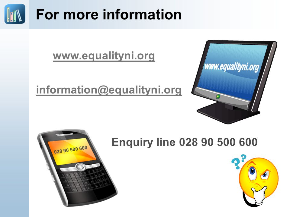 For more information www.equalityni.org Enquiry line 028 90 500 600 information@equalityni.org 028 90 500 600