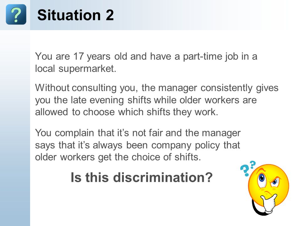 Situation 2 You are 17 years old and have a part-time job in a local supermarket. Without consulting you, the manager consistently gives you the late