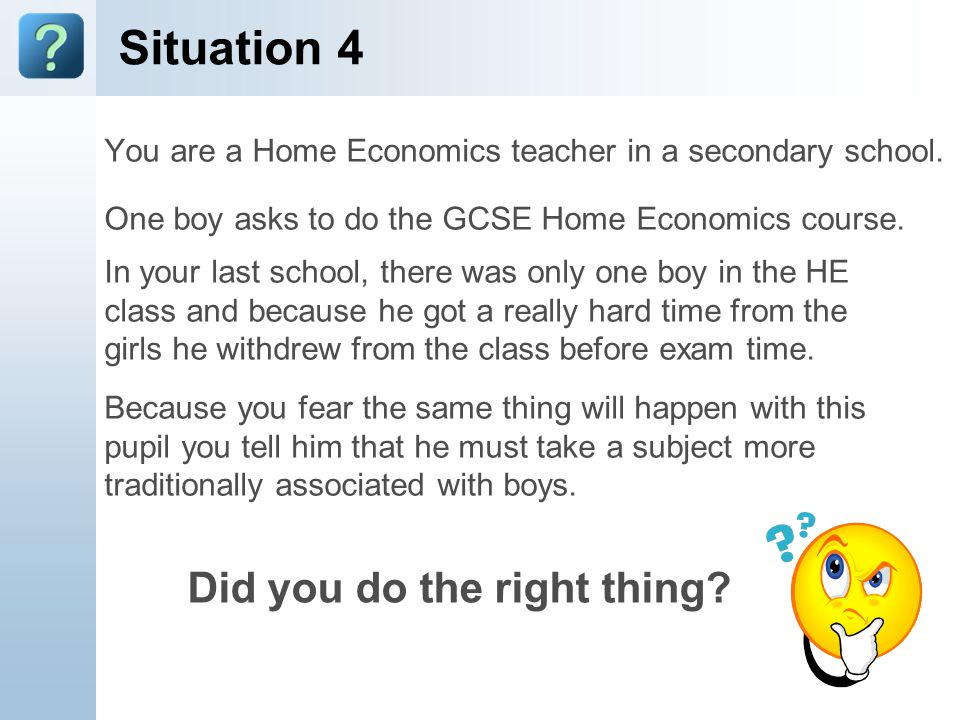 Situation 4 You are a Home Economics teacher in a secondary school. One boy asks to do the GCSE Home Economics course. In your last school, there was