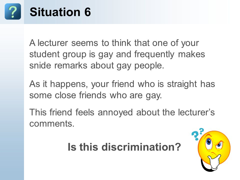 Situation 6 A lecturer seems to think that one of your student group is gay and frequently makes snide remarks about gay people. As it happens, your f