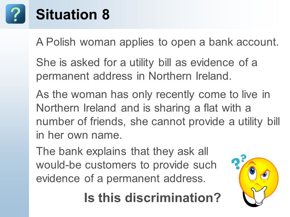 Situation 8 A Polish woman applies to open a bank account. She is asked for a utility bill as evidence of a permanent address in Northern Ireland. As