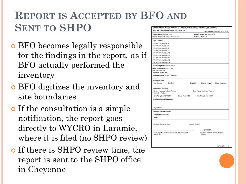 R EPORT IS A CCEPTED BY BFO AND S ENT TO SHPO BFO becomes legally responsible for the findings in the report, as if BFO actually performed the inventory BFO digitizes the inventory and site boundaries If the consultation is a simple notification, the report goes directly to WYCRO in Laramie, where it is filed (no SHPO review) If there is SHPO review time, the report is sent to the SHPO office in Cheyenne