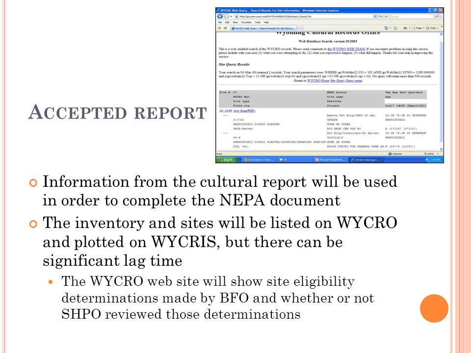 A CCEPTED REPORT Information from the cultural report will be used in order to complete the NEPA document The inventory and sites will be listed on WYCRO and plotted on WYCRIS, but there can be significant lag time The WYCRO web site will show site eligibility determinations made by BFO and whether or not SHPO reviewed those determinations