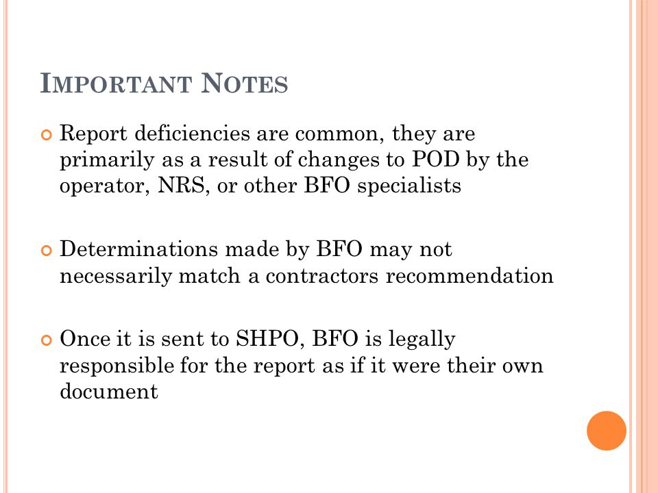 I MPORTANT N OTES Report deficiencies are common, they are primarily as a result of changes to POD by the operator, NRS, or other BFO specialists Determinations made by BFO may not necessarily match a contractors recommendation Once it is sent to SHPO, BFO is legally responsible for the report as if it were their own document