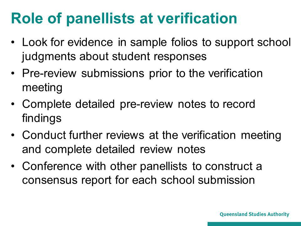 Role of panellists at verification Look for evidence in sample folios to support school judgments about student responses Pre-review submissions prior to the verification meeting Complete detailed pre-review notes to record findings Conduct further reviews at the verification meeting and complete detailed review notes Conference with other panellists to construct a consensus report for each school submission