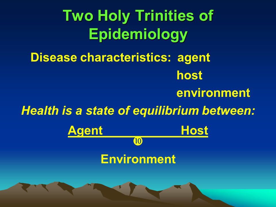 Two Holy Trinities of Epidemiology Disease characteristics: agent host environment Health is a state of equilibrium between: Agent Host  Environment