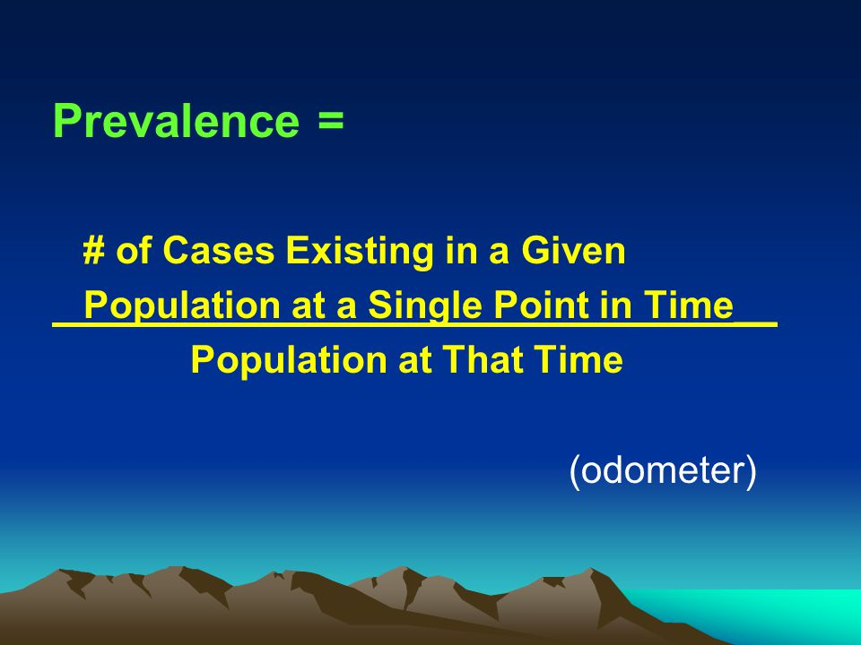 Prevalence = # of Cases Existing in a Given Population at a Single Point in Time__ Population at That Time (odometer)
