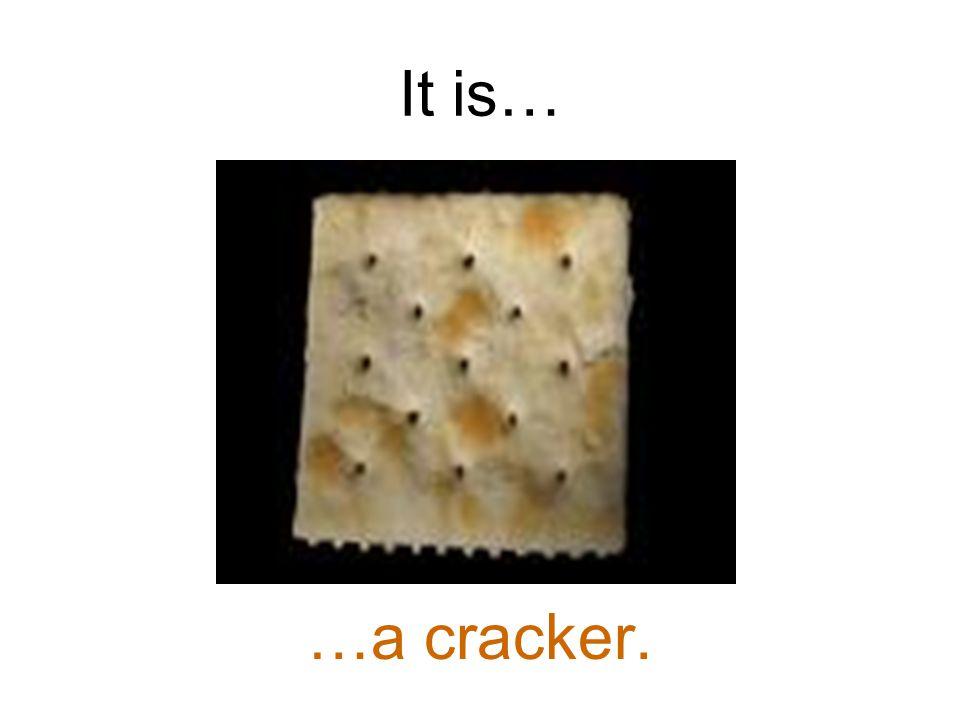 It is… …a cracker.