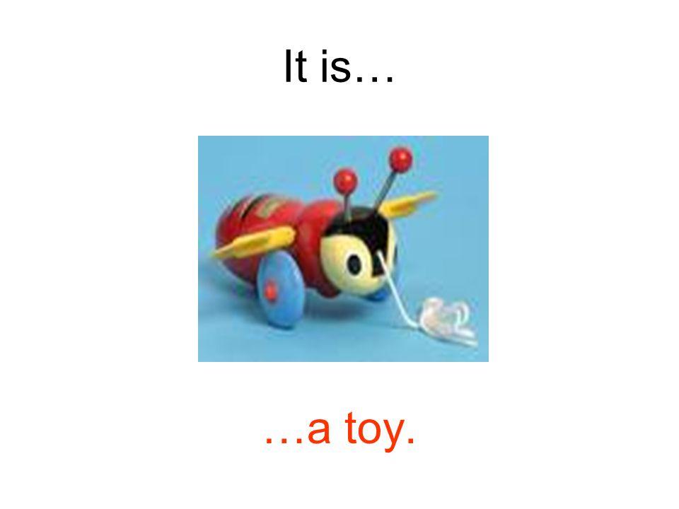 It is… …a toy.