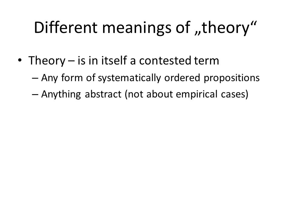 "Different meanings of ""theory"" Theory – is in itself a contested term – Any form of systematically ordered propositions – Anything abstract (not about"