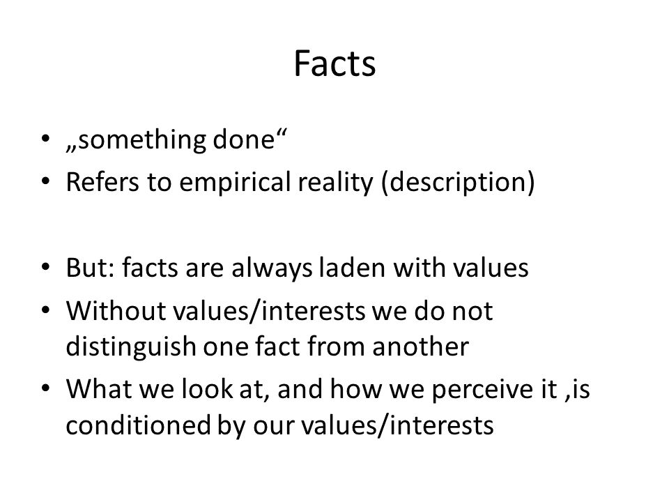"Facts ""something done"" Refers to empirical reality (description) But: facts are always laden with values Without values/interests we do not distinguis"