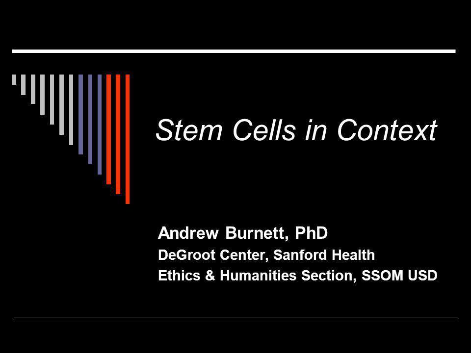 Stem Cells in Context Andrew Burnett, PhD DeGroot Center, Sanford Health Ethics & Humanities Section, SSOM USD