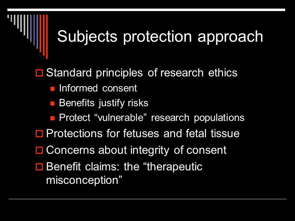 """Subjects protection approach  Standard principles of research ethics Informed consent Benefits justify risks Protect """"vulnerable"""" research population"""