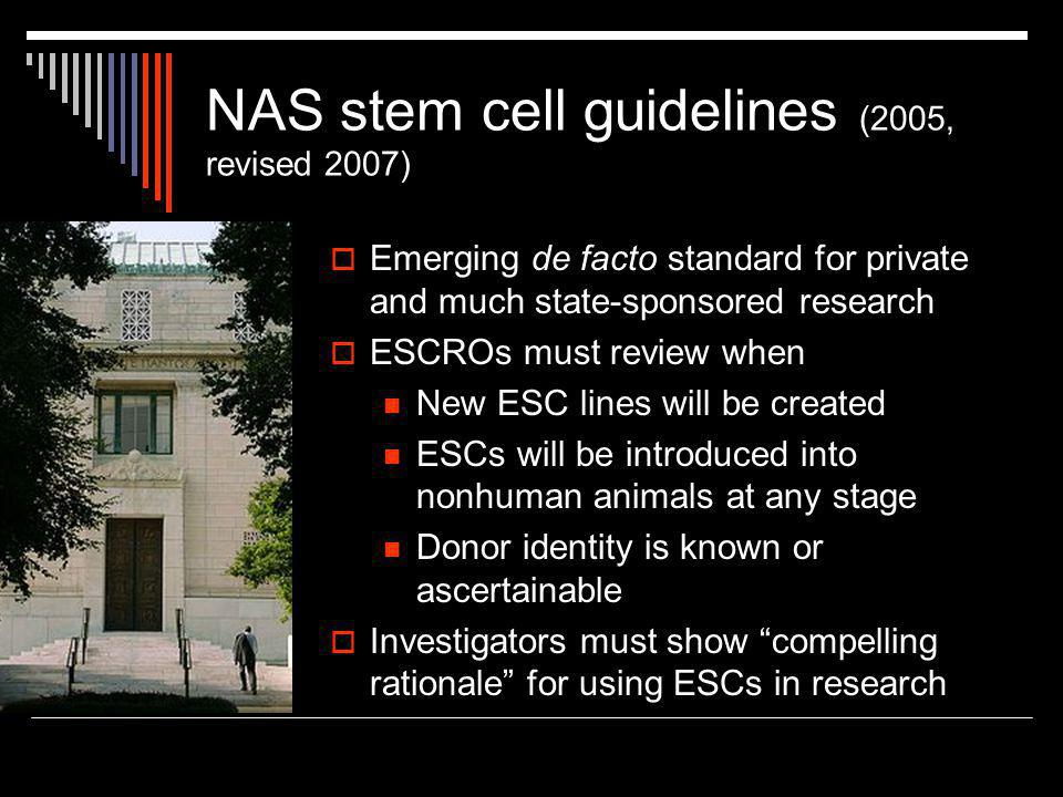 NAS stem cell guidelines (2005, revised 2007)  Emerging de facto standard for private and much state-sponsored research  ESCROs must review when New ESC lines will be created ESCs will be introduced into nonhuman animals at any stage Donor identity is known or ascertainable  Investigators must show compelling rationale for using ESCs in research