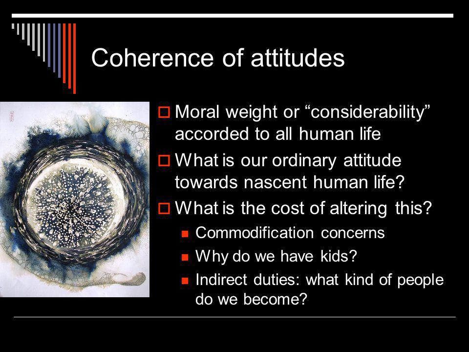 """Coherence of attitudes  Moral weight or """"considerability"""" accorded to all human life  What is our ordinary attitude towards nascent human life?  Wh"""