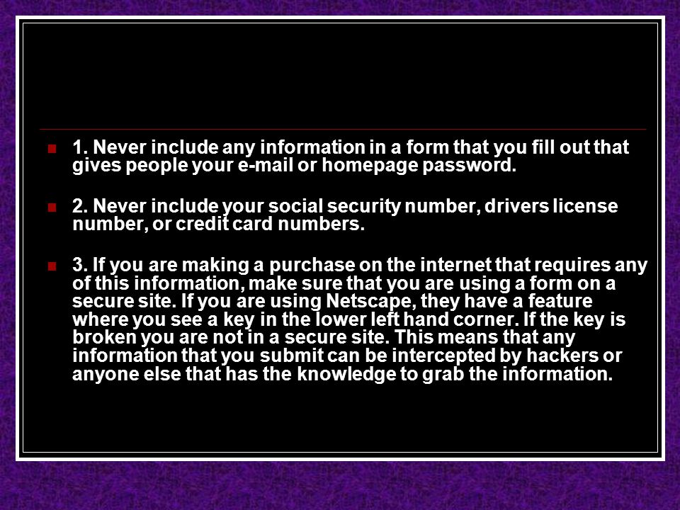 1. Never include any information in a form that you fill out that gives people your e-mail or homepage password. 2. Never include your social security
