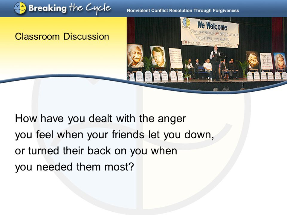 Classroom Discussion How have you dealt with the anger you feel when your friends let you down, or turned their back on you when you needed them most