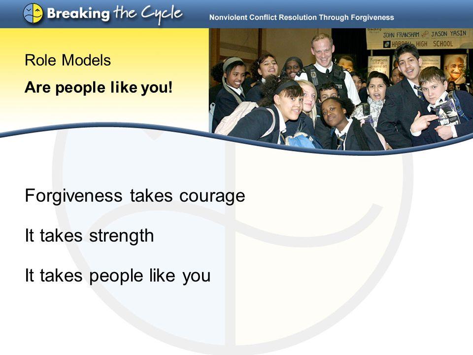 Role Models Are people like you! Forgiveness takes courage It takes strength It takes people like you