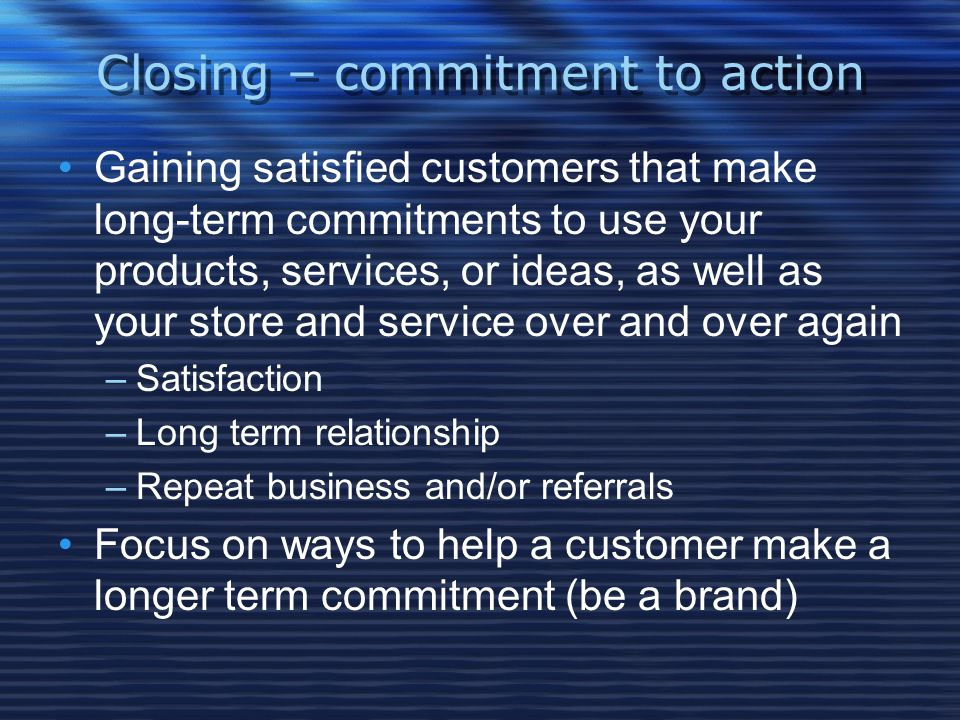 Closing – commitment to action Gaining satisfied customers that make long-term commitments to use your products, services, or ideas, as well as your store and service over and over again –Satisfaction –Long term relationship –Repeat business and/or referrals Focus on ways to help a customer make a longer term commitment (be a brand)
