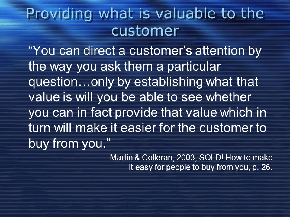 Providing what is valuable to the customer You can direct a customer's attention by the way you ask them a particular question…only by establishing what that value is will you be able to see whether you can in fact provide that value which in turn will make it easier for the customer to buy from you. Martin & Colleran, 2003, SOLD.