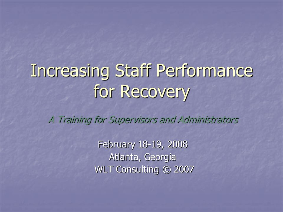 Increasing Staff Performance for Recovery A Training for Supervisors and Administrators February 18-19, 2008 Atlanta, Georgia WLT Consulting © 2007 WLT Consulting © 2007