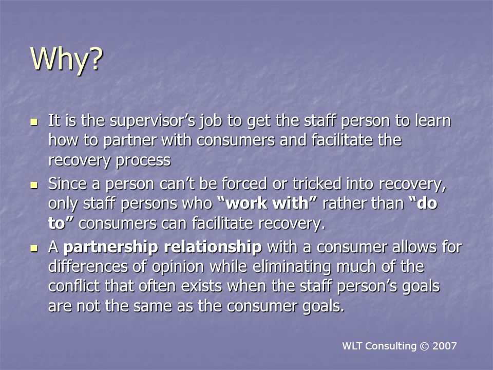 Why? It is the supervisor's job to get the staff person to learn how to partner with consumers and facilitate the recovery process It is the superviso