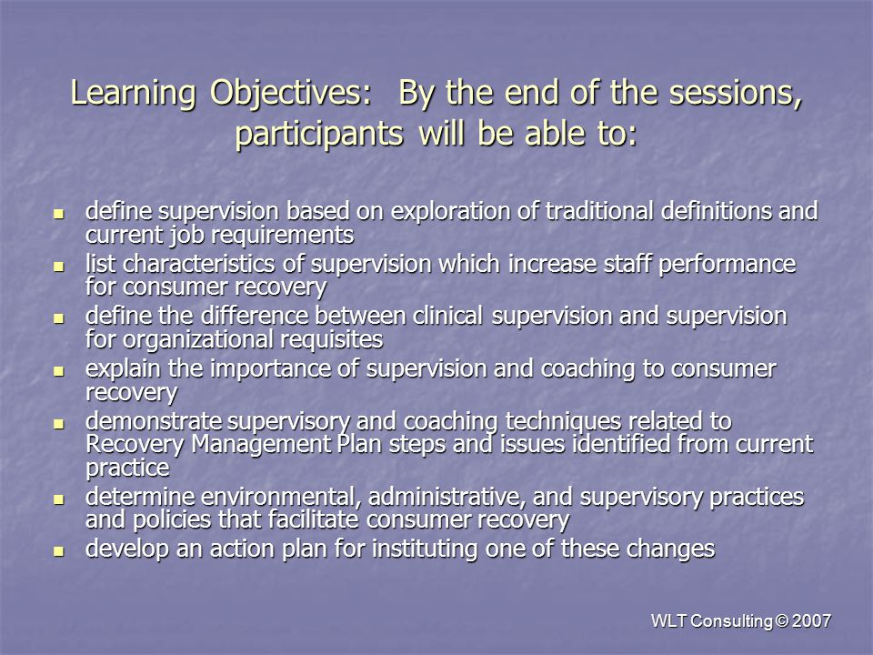 WLT Consulting © 2007 Learning Objectives: By the end of the sessions, participants will be able to: define supervision based on exploration of traditional definitions and current job requirements define supervision based on exploration of traditional definitions and current job requirements list characteristics of supervision which increase staff performance for consumer recovery list characteristics of supervision which increase staff performance for consumer recovery define the difference between clinical supervision and supervision for organizational requisites define the difference between clinical supervision and supervision for organizational requisites explain the importance of supervision and coaching to consumer recovery explain the importance of supervision and coaching to consumer recovery demonstrate supervisory and coaching techniques related to Recovery Management Plan steps and issues identified from current practice demonstrate supervisory and coaching techniques related to Recovery Management Plan steps and issues identified from current practice determine environmental, administrative, and supervisory practices and policies that facilitate consumer recovery determine environmental, administrative, and supervisory practices and policies that facilitate consumer recovery develop an action plan for instituting one of these changes develop an action plan for instituting one of these changes