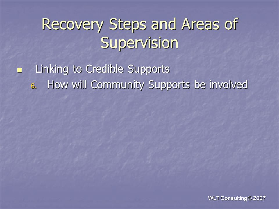 WLT Consulting © 2007 Recovery Steps and Areas of Supervision Linking to Credible Supports Linking to Credible Supports 6.